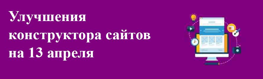 Улучшения конструктора сайтов на 13 апреля
